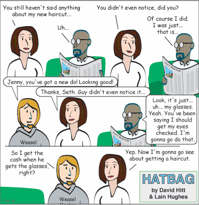 Hatbag by David Hitt and Lain Hughes comic strip the unkindest cut jenny you still haven't said anything about my new haircut guy uh jenny you didn't even notice did you guy of course i did i was just that is seth jenny you've got a new do looking good jenny thanks seth guy didn't even notice it guy look it's just uh my glasses yeah you've been saying i should get me eyes checked i'm gonna go do that seth so i get the cash when he gets the glasses right jenny yep now i'm gonna go see about getting a haircut webcomic
