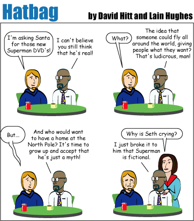 Hatbag by David Hitt and Lain Hughes comic strip Sad Sack seth I'm asking santa for those new superman dvds guy i can't believe you still think he's real seth what guy the idea that someone could fly all around the world giving people what they want that's ludicrous man seth but guy and who would want to have a home at the north pole it's time to grow up and accept that he's just a myth jenny why is seth crying guy i just broke it to hime that superman is fictional webcomic